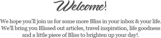 Welcome!   We hope you'll join us for some more Bliss in your inbox & your life.  We'll bring you Blissed out articles, travel inspiration, life goodness and a little piece of Bliss to brighten up your day!.